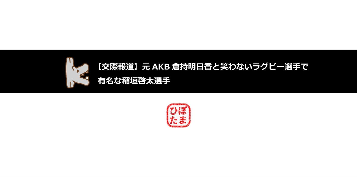 【交際報道】元akb倉持明日香と笑わないラグビー選手で有名な稲垣啓太選手
